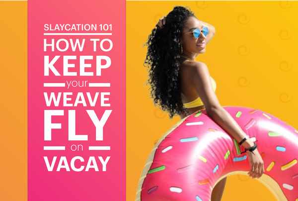 Vacay Slay: How To Keep Your Weave Fly On Vacation