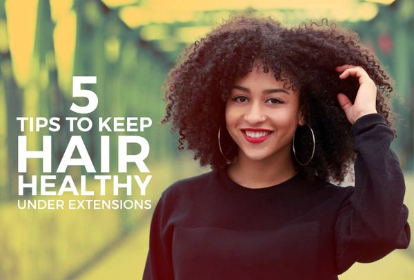 5 Easy Ways To Give Your Natural Hair Some TLC While Wearing Extensions