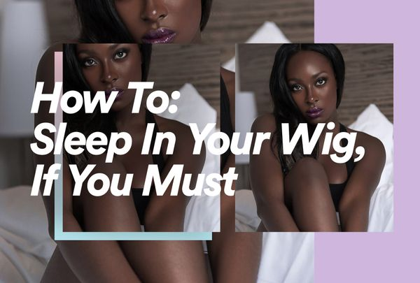 How to Sleep in Your Wig, If You Must